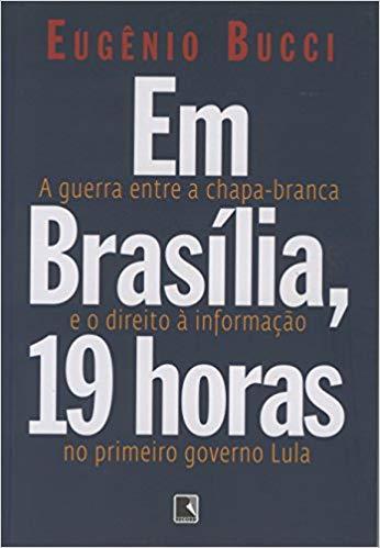 Imagem da obra: Em Brasilia, 19 horas : a guerra entre a chapa-branca e o direito a informac?o no primeiro governo Lula / 2008